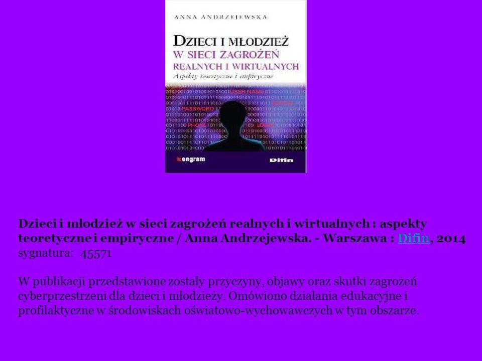 Dzieci i młodzież w sieci zagrożeń realnych i wirtualnych : aspekty teoretyczne i empiryczne / Anna Andrzejewska. - Warszawa : Difin, 2014 sygnatura: