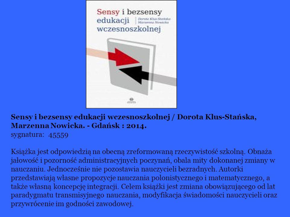 Sensy i bezsensy edukacji wczesnoszkolnej / Dorota Klus-Stańska, Marzenna Nowicka. - Gdańsk : 2014. sygnatura: 45559 Książka jest odpowiedzią na obecn