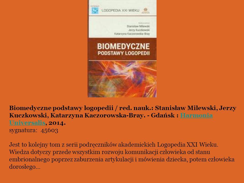 Biomedyczne podstawy logopedii / red. nauk.: Stanisław Milewski, Jerzy Kuczkowski, Katarzyna Kaczorowska-Bray. - Gdańsk : Harmonia Universalis, 2014.H