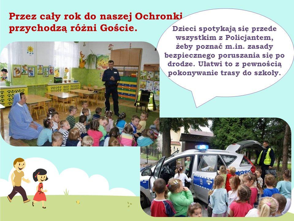 Przez cały rok do naszej Ochronki przychodzą różni Goście. Dzieci spotykają się przede wszystkim z Policjantem, żeby poznać m.in. zasady bezpiecznego
