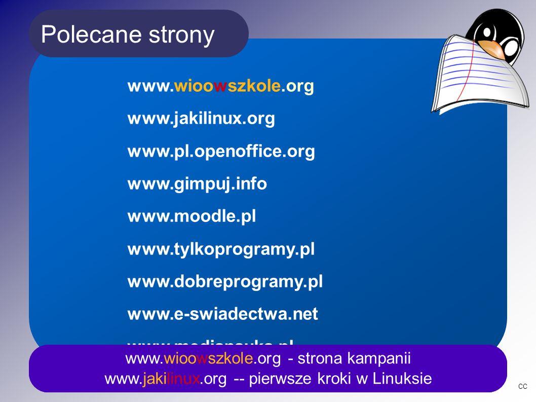 Polecane strony www.wioowszkole.org - strona kampanii www.jakilinux.org -- pierwsze kroki w Linuksie www.wioowszkole.org www.jakilinux.org www.pl.openoffice.org www.gimpuj.info www.moodle.pl www.tylkoprogramy.pl www.dobreprogramy.pl www.e-swiadectwa.net www.medianauka.pl www.e-dziennik.org CC www.wioowszkole.org - strona kampanii www.jakilinux.org -- pierwsze kroki w Linuksie