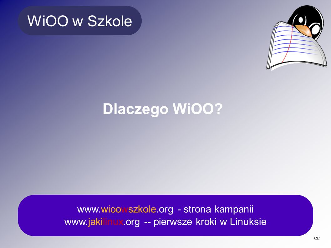 Licencja GPL a inne licencje www.wioowszkole.org - strona kampanii www.jakilinux.org -- pierwsze kroki w Linuksie CC GPL: - Prawo do uruchamiania programu w jakimkolwiek celu -Prawo do studiowania kodu źródłowego i adaptowaniu go w dowolnym celu -Prawo do kopiowania i rozpowszechnianiu programu w dowolnej ilości kopii -Prawo do dokonywania poprawek i upowszechniania ich FREEWARE: - brak prawo do uruchamiania programu w dowolnym celu, darmowe użytkowanie pod określonymi warunkami -brak prawa do studiowania kodu źródłowego i adaptowaniu go w dowolnym celu -Prawo do kopiowania i rozpowszechnianiu programu w dowolnej ilości kopii -brak prawa do dokonywania poprawek i upowszechniania ich SHAREWARE: - prawo do uruchamiania przez pewien czas (na próbę) – bezpłatnie lub za drobną opłatą -brak prawa do studiowania kodu źródłowego i adaptowaniu go w dowolnym celu -Prawo do kopiowania i rozpowszechnianiu programu w dowolnej ilości kopii -brak prawa do dokonywania poprawek i upowszechniania ich www.wioowszkole.org - strona kampanii www.jakilinux.org -- pierwsze kroki w Linuksie