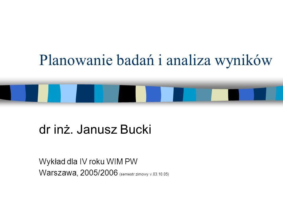 Planowanie badań i analiza wyników dr inż. Janusz Bucki Wykład dla IV roku WIM PW Warszawa, 2005/2006 (semestr zimowy v.03.10.05)