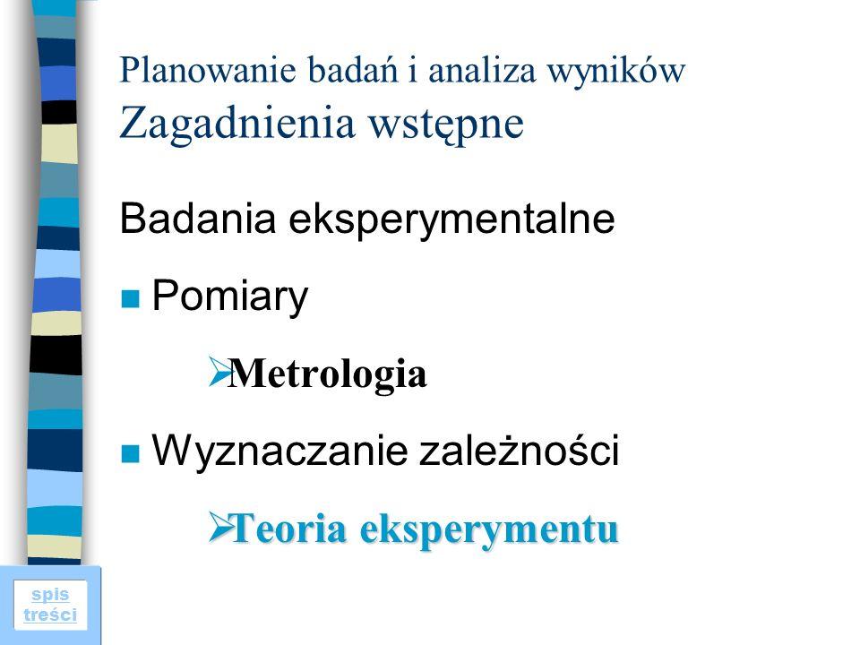spis treści Planowanie badań i analiza wyników Zagadnienia wstępne Badania eksperymentalne n Pomiary Metrologia n Wyznaczanie zależności Teoria eksperymentu Teoria eksperymentu
