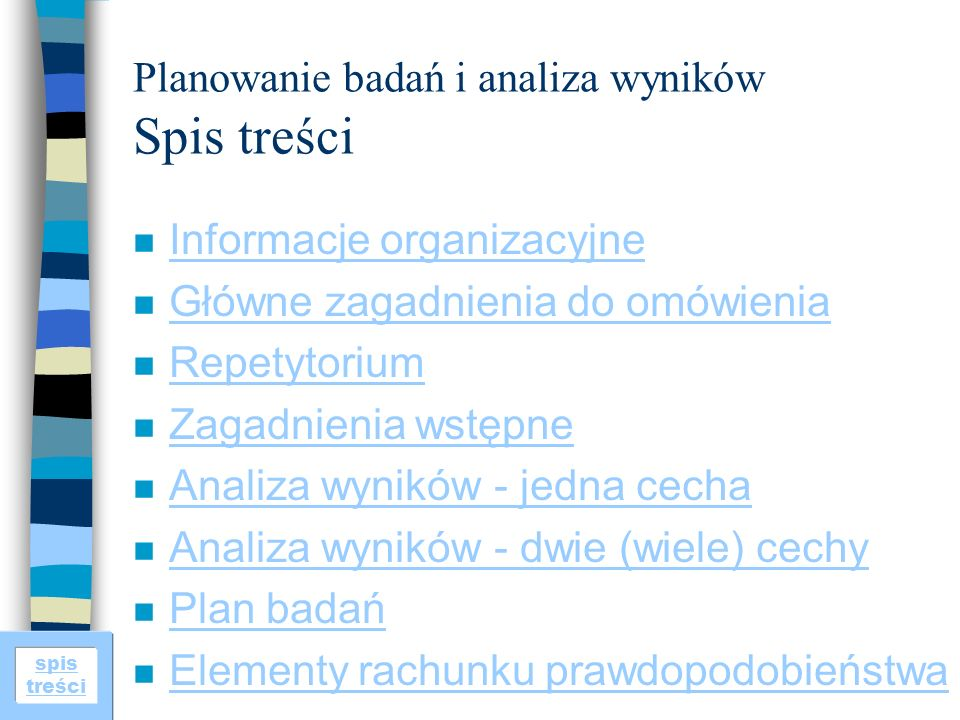 spis treści Planowanie badań i analiza wyników Spis treści n Informacje organizacyjne Informacje organizacyjne n Główne zagadnienia do omówienia Główn