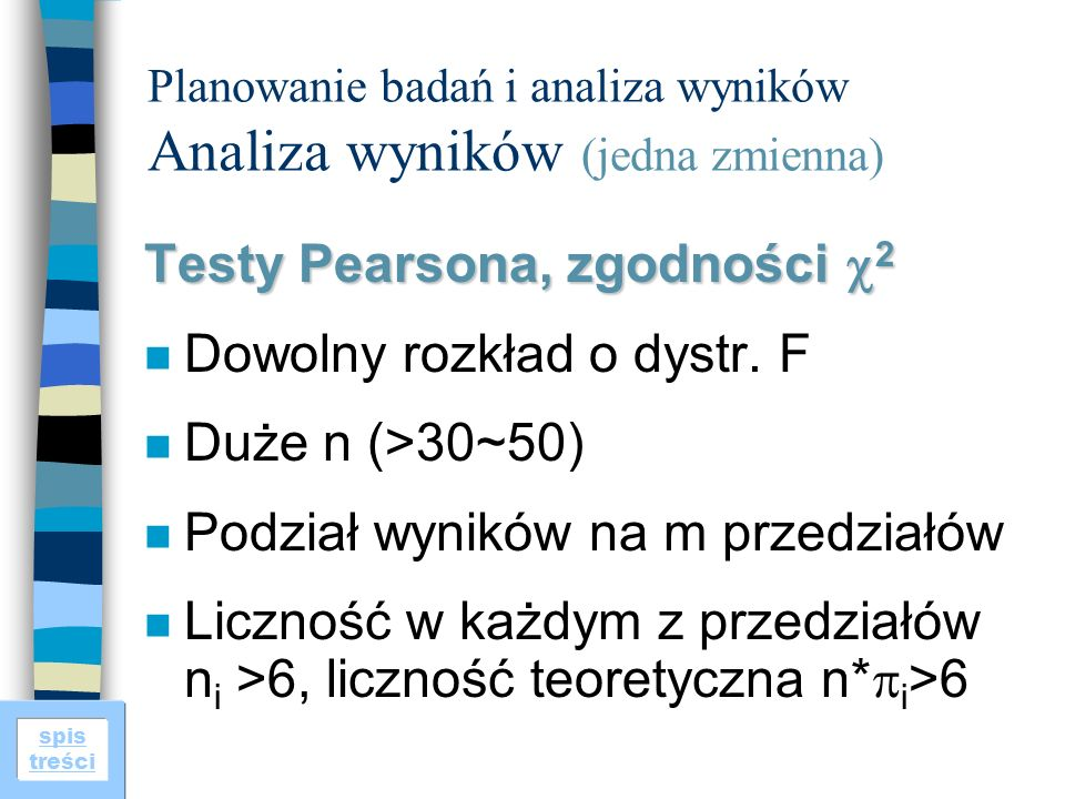 spis treści Planowanie badań i analiza wyników Analiza wyników (jedna zmienna) Testy Pearsona, zgodności 2 n Dowolny rozkład o dystr. F n Duże n (>30~