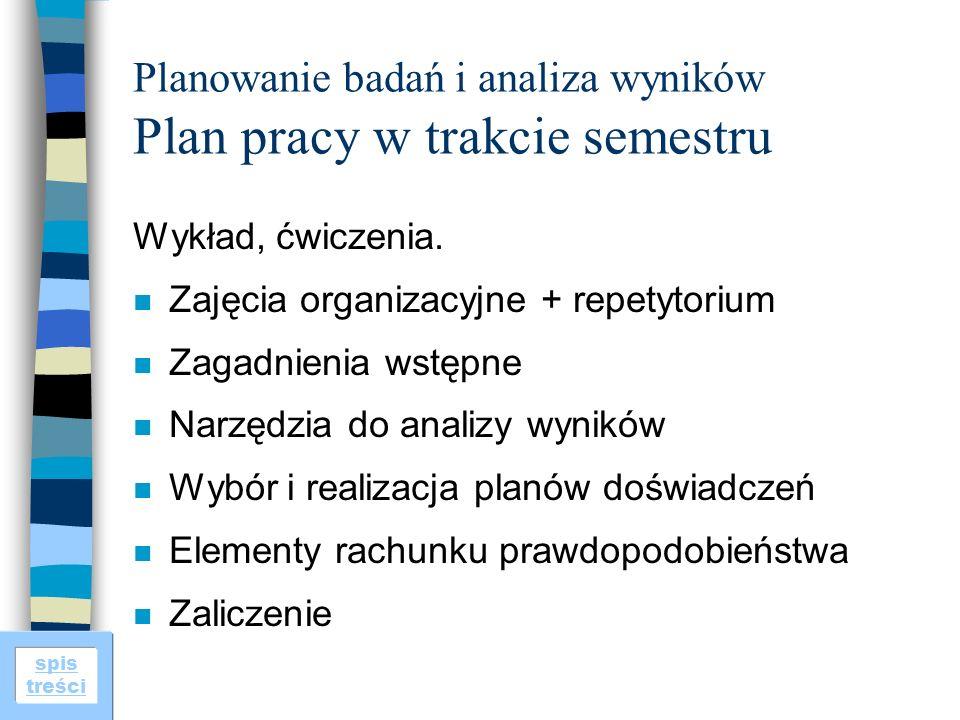 spis treści Planowanie badań i analiza wyników Plan pracy w trakcie semestru Wykład, ćwiczenia. n Zajęcia organizacyjne + repetytorium n Zagadnienia w