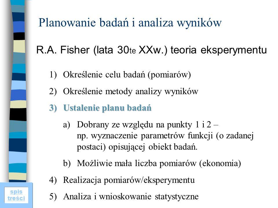 spis treści Planowanie badań i analiza wyników R.A. Fisher (lata 30 te XXw.) teoria eksperymentu 1)Określenie celu badań (pomiarów) 2)Określenie metod