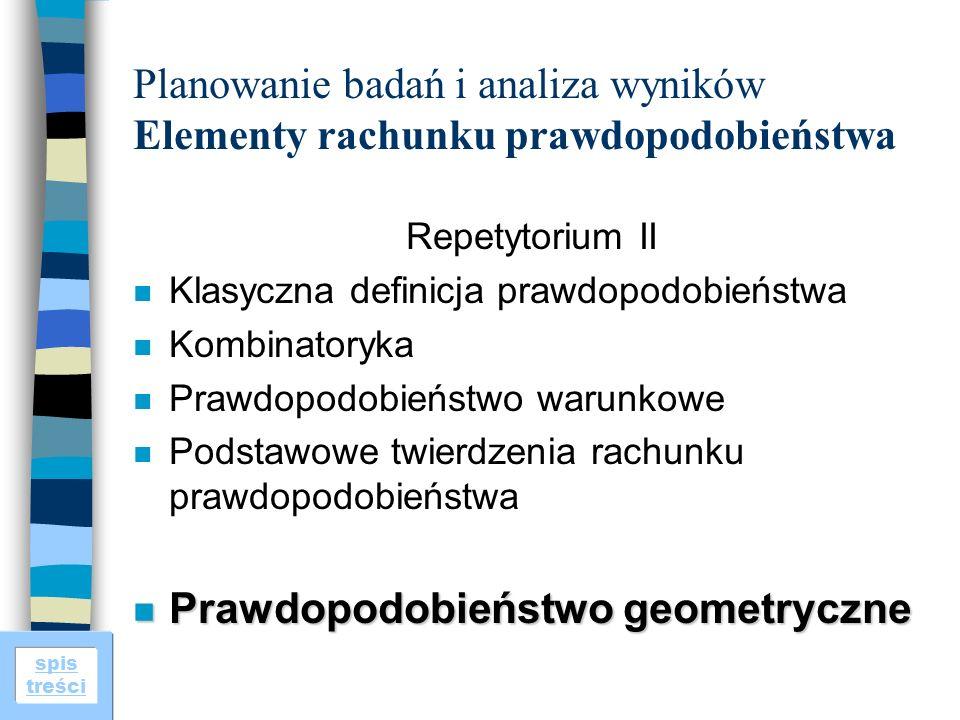spis treści Planowanie badań i analiza wyników Elementy rachunku prawdopodobieństwa Repetytorium II n Klasyczna definicja prawdopodobieństwa n Kombinatoryka n Prawdopodobieństwo warunkowe n Podstawowe twierdzenia rachunku prawdopodobieństwa n Prawdopodobieństwo geometryczne