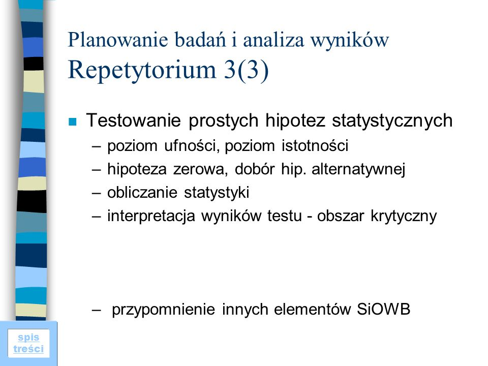 spis treści Planowanie badań i analiza wyników Repetytorium 3(3) n Testowanie prostych hipotez statystycznych –poziom ufności, poziom istotności –hipoteza zerowa, dobór hip.