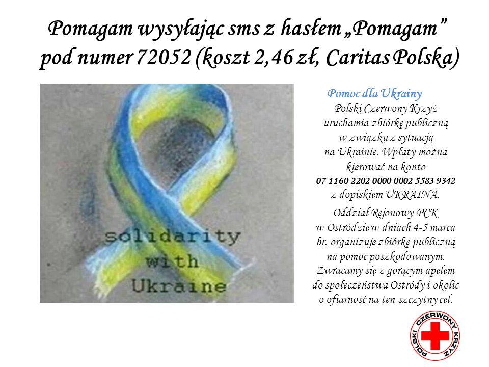 Pomagam wysyłając sms z hasłem Pomagam pod numer 72052 (koszt 2,46 zł, Caritas Polska) Pomoc dla Ukrainy Polski Czerwony Krzyż uruchamia zbiórkę publiczną w związku z sytuacją na Ukrainie.