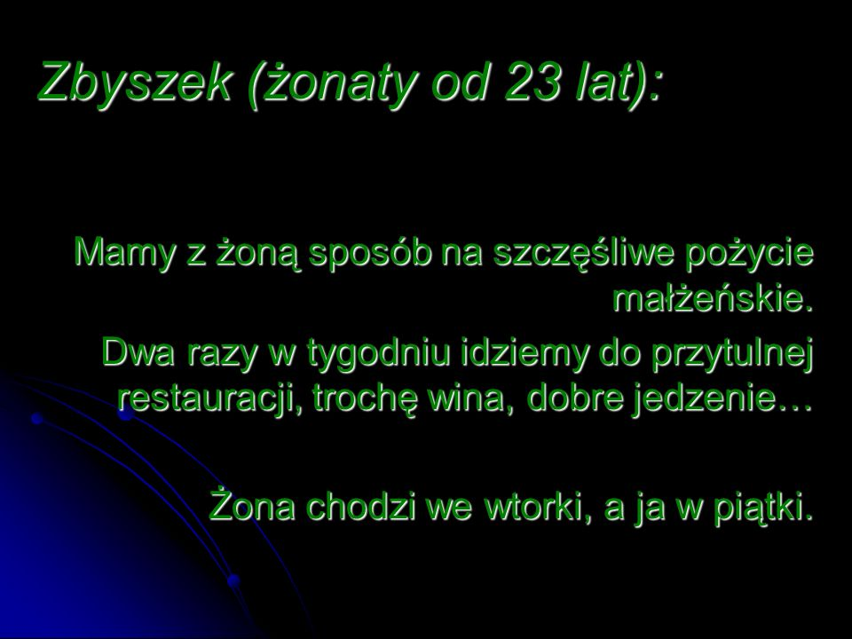 Zbyszek (żonaty od 23 lat): Mamy z żoną sposób na szczęśliwe pożycie małżeńskie. Dwa razy w tygodniu idziemy do przytulnej restauracji, trochę wina, d