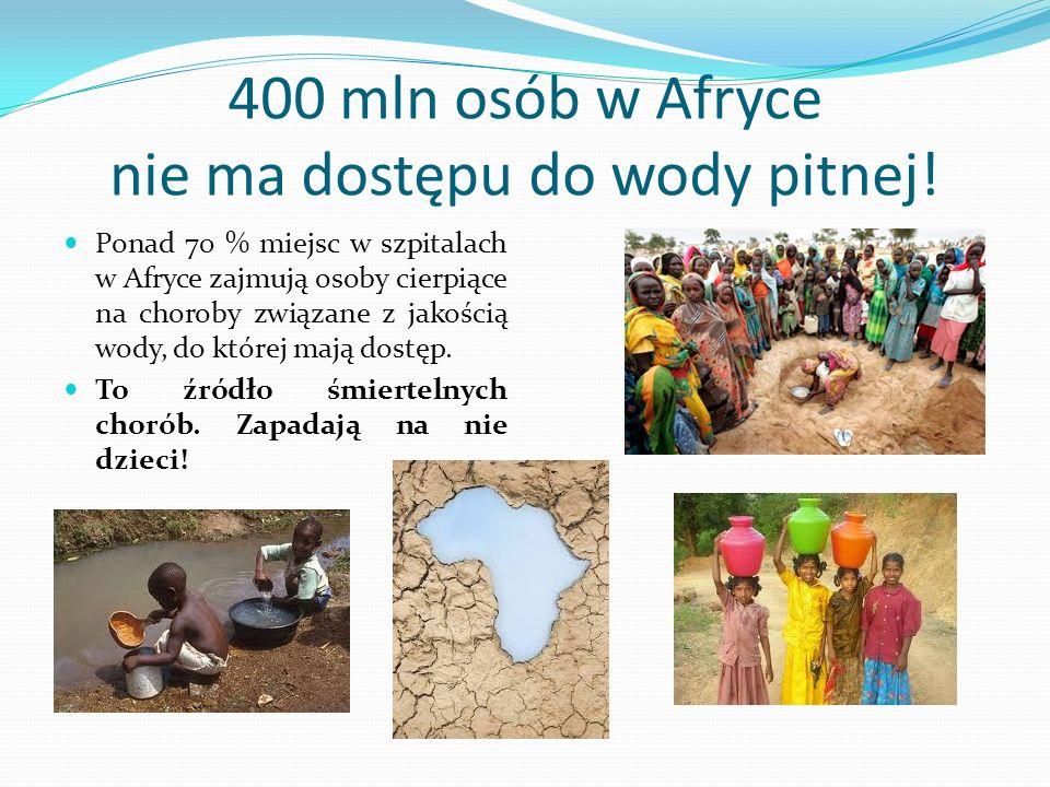400 mln osób w Afryce nie ma dostępu do wody pitnej! Ponad 70 % miejsc w szpitalach w Afryce zajmują osoby cierpiące na choroby związane z jakością wo