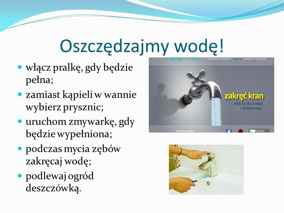 Oszczędzajmy wodę! włącz pralkę, gdy będzie pełna; zamiast kąpieli w wannie wybierz prysznic; uruchom zmywarkę, gdy będzie wypełniona; podczas mycia z
