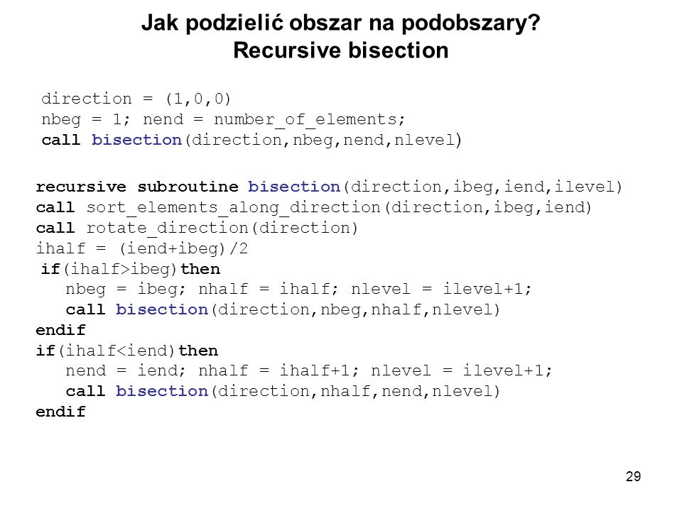 29 Jak podzielić obszar na podobszary? Recursive bisection direction = (1,0,0) nbeg = 1; nend = number_of_elements; call bisection(direction,nbeg,nend