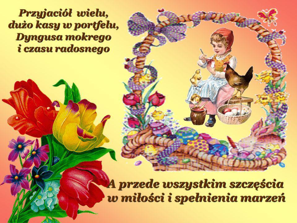 Przyjaciół wielu, dużo kasy w portfelu, Dyngusa mokrego i czasu radosnego A przede wszystkim szczęścia w miłości i spełnienia marzeń