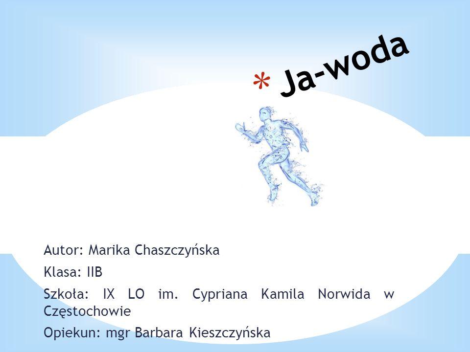 Autor: Marika Chaszczyńska Klasa: IIB Szkoła: IX LO im. Cypriana Kamila Norwida w Częstochowie Opiekun: mgr Barbara Kieszczyńska * Ja-woda