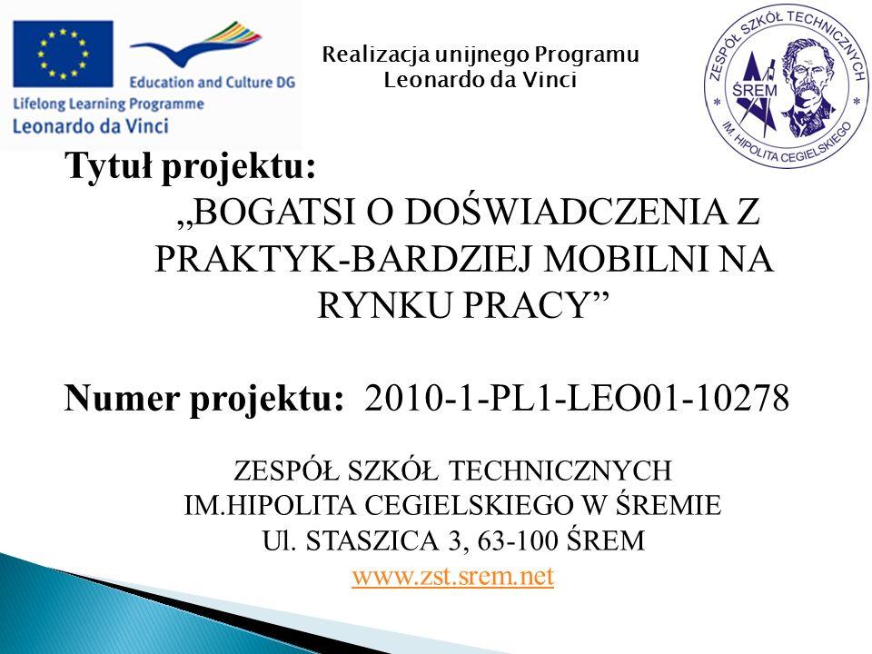 Tytuł projektu: BOGATSI O DOŚWIADCZENIA Z PRAKTYK-BARDZIEJ MOBILNI NA RYNKU PRACY Numer projektu: 2010-1-PL1-LEO01-10278 ZESPÓŁ SZKÓŁ TECHNICZNYCH IM.HIPOLITA CEGIELSKIEGO W ŚREMIE Ul.
