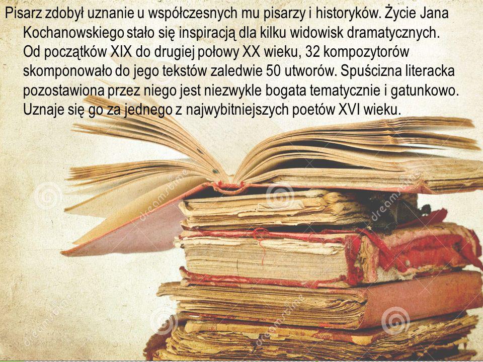 Pisarz zdobył uznanie u współczesnych mu pisarzy i historyków. Życie Jana Kochanowskiego stało się inspiracją dla kilku widowisk dramatycznych. Od poc