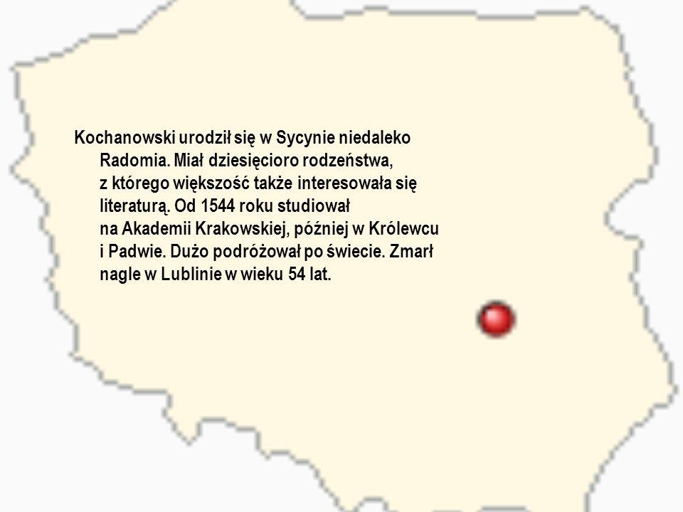Kochanowski urodził się w Sycynie niedaleko Radomia. Miał dziesięcioro rodzeństwa, z którego większość także interesowała się literaturą. Od 1544 roku