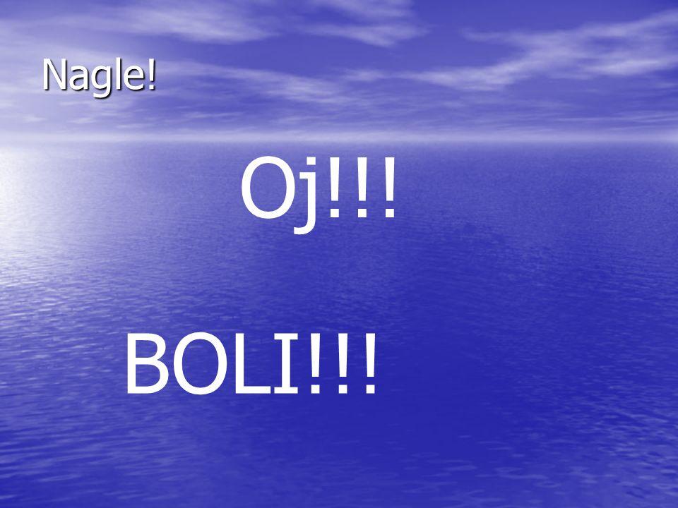 Nagle! Oj!!! BOLI!!!