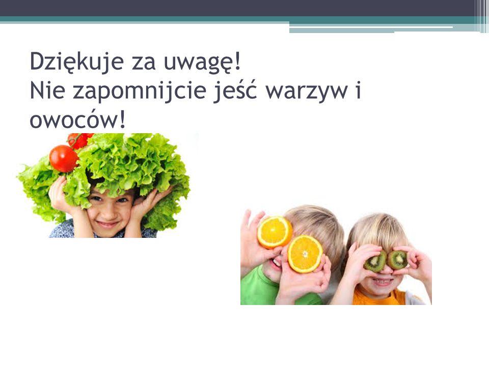 Dziękuje za uwagę! Nie zapomnijcie jeść warzyw i owoców!