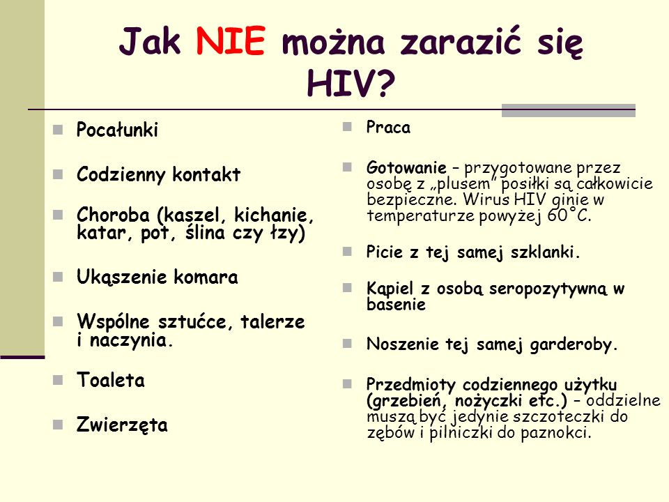 Jak NIE można zarazić się HIV? Pocałunki Codzienny kontakt Choroba (kaszel, kichanie, katar, pot, ślina czy łzy) Ukąszenie komara Wspólne sztućce, tal