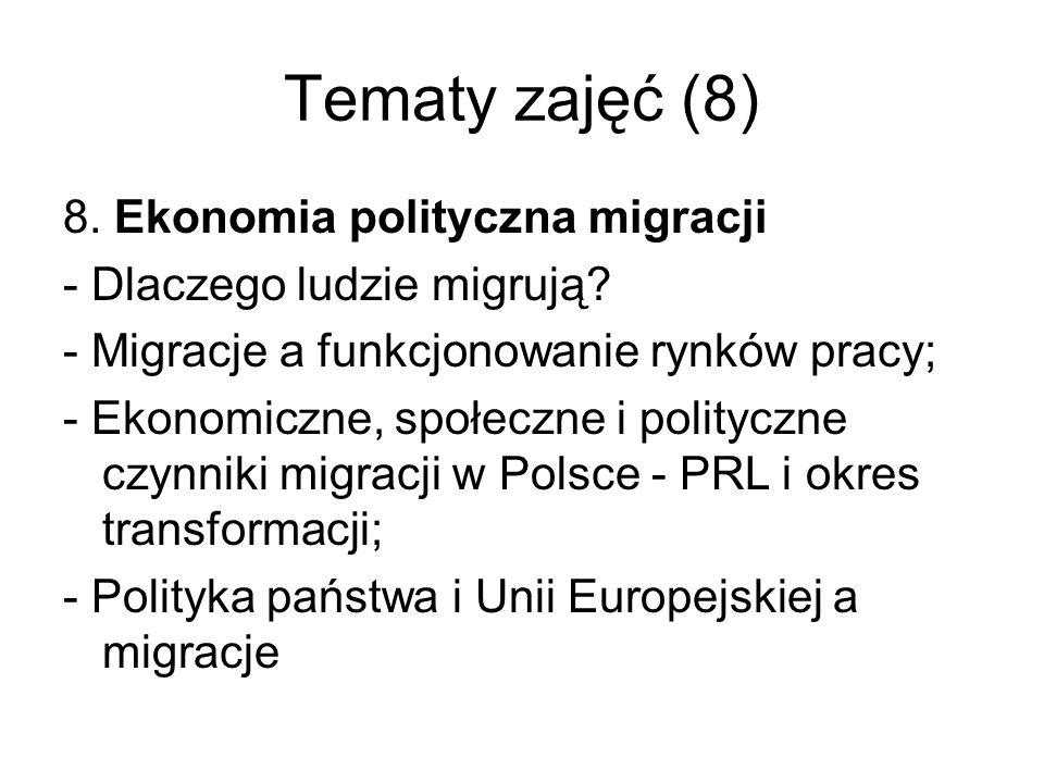 Tematy zajęć (8) 8. Ekonomia polityczna migracji - Dlaczego ludzie migrują? - Migracje a funkcjonowanie rynków pracy; - Ekonomiczne, społeczne i polit