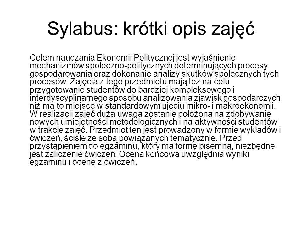 Sylabus: krótki opis zajęć Celem nauczania Ekonomii Politycznej jest wyjaśnienie mechanizmów społeczno-politycznych determinujących procesy gospodarowania oraz dokonanie analizy skutków społecznych tych procesów.