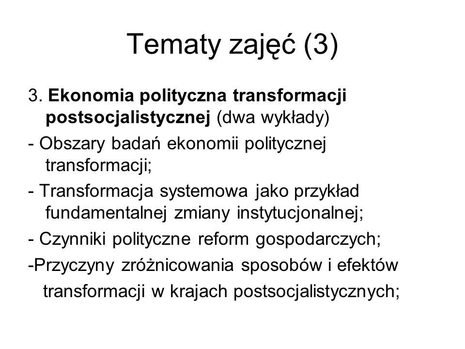 Tematy zajęć (3) 3. Ekonomia polityczna transformacji postsocjalistycznej (dwa wykłady) - Obszary badań ekonomii politycznej transformacji; - Transfor