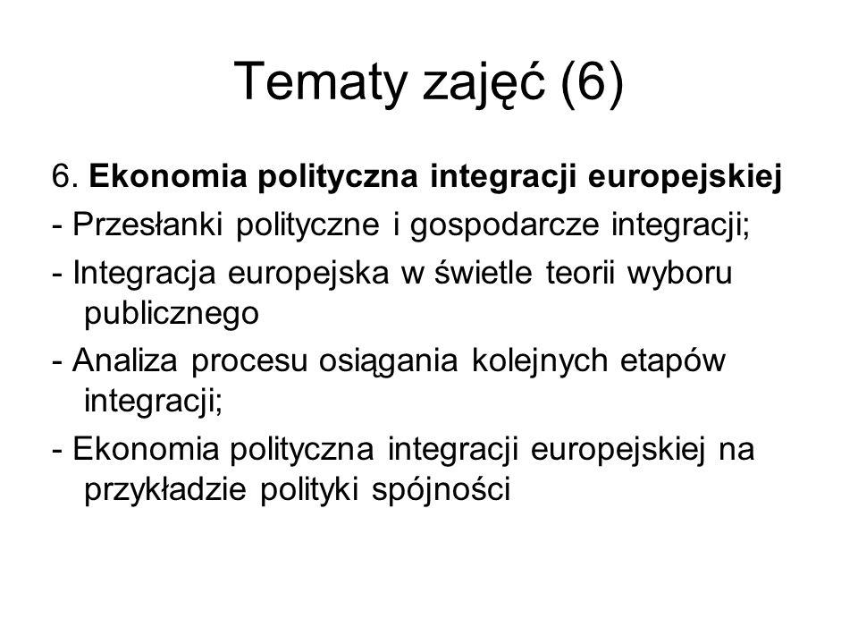 Tematy zajęć (6) 6. Ekonomia polityczna integracji europejskiej - Przesłanki polityczne i gospodarcze integracji; - Integracja europejska w świetle te