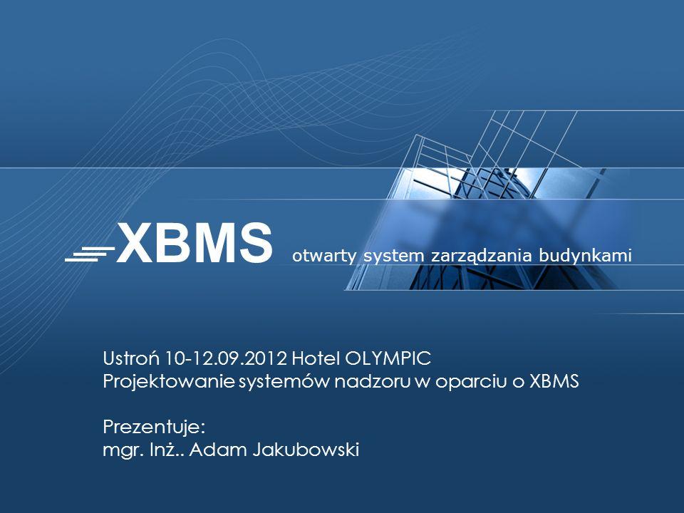 Ustroń 10-12.09.2012 Hotel OLYMPIC Projektowanie systemów nadzoru w oparciu o XBMS Prezentuje: mgr. Inż.. Adam Jakubowski otwarty system zarządzania b