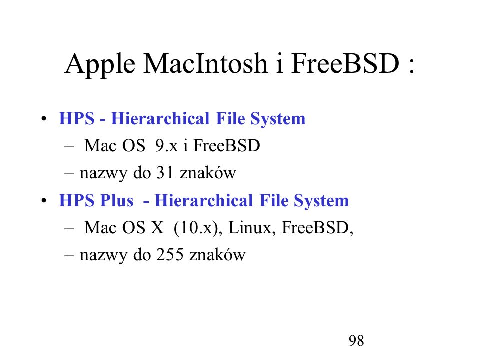 98 Apple MacIntosh i FreeBSD : HPS - Hierarchical File System – Mac OS 9.x i FreeBSD –nazwy do 31 znaków HPS Plus - Hierarchical File System – Mac OS