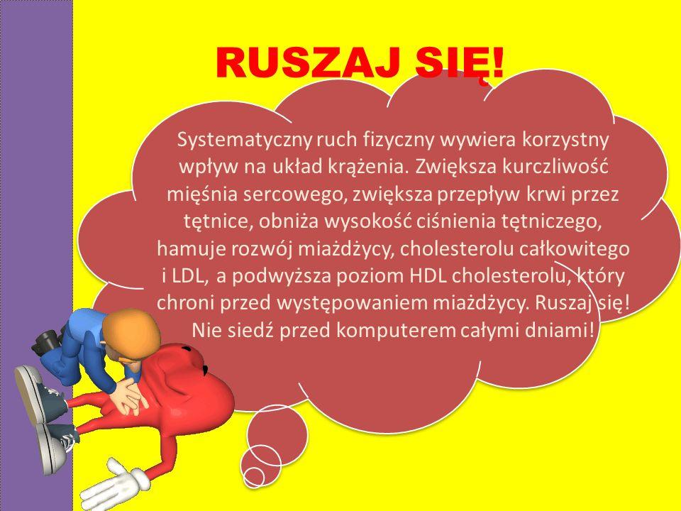 RUSZAJ SIĘ! Systematyczny ruch fizyczny wywiera korzystny wpływ na układ krążenia. Zwiększa kurczliwość mięśnia sercowego, zwiększa przepływ krwi prze