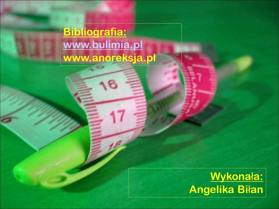 Wykona ł a: Angelika Bi ł an Bibliografia: www.bulimia.pl www.anoreksja.pl