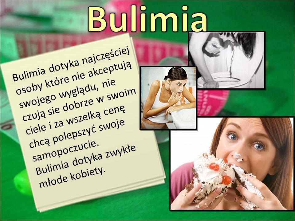 Bulimia dotyka najczęściej osoby które nie akceptują swojego wyglądu, nie czują sie dobrze w swoim ciele i za wszelką cenę chcą polepszyć swoje samopo
