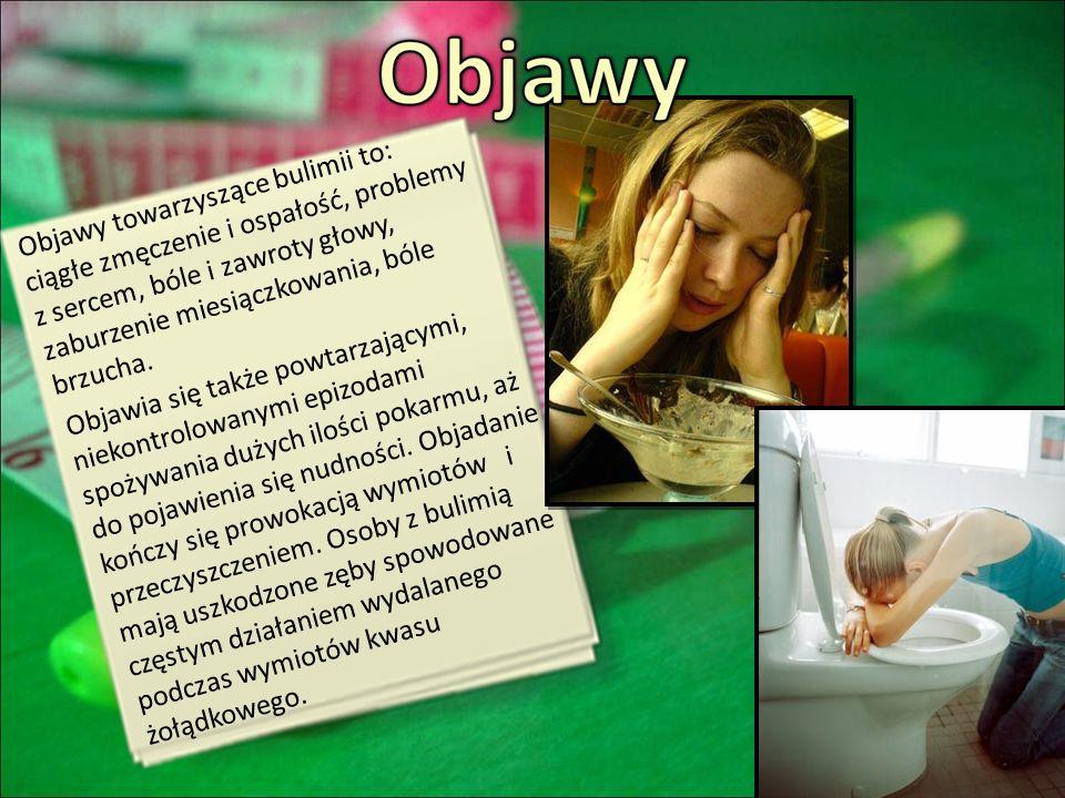 Objawy towarzyszące bulimii to: ciągłe zmęczenie i ospałość, problemy z sercem, bóle i zawroty głowy, zaburzenie miesiączkowania, bóle brzucha. Objawi