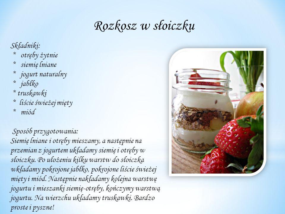 Rozkosz w słoiczku Składniki: * otręby żytnie * siemię lniane * jogurt naturalny * jabłko * truskawki * liście świeżej mięty * miód Sposób przygotowania: Siemię lniane i otręby mieszamy, a następnie na przemian z jogurtem układamy siemię i otręby w słoiczku.