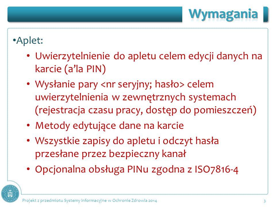 Aplet: Uwierzytelnienie do apletu celem edycji danych na karcie (ala PIN) Wysłanie pary celem uwierzytelnienia w zewnętrznych systemach (rejestracja czasu pracy, dostęp do pomieszczeń) Metody edytujące dane na karcie Wszystkie zapisy do apletu i odczyt hasła przesłane przez bezpieczny kanał Opcjonalna obsługa PINu zgodna z ISO7816-4 3 Projekt z przedmiotu Systemy Informacyjne w Ochronie Zdrowia 2014