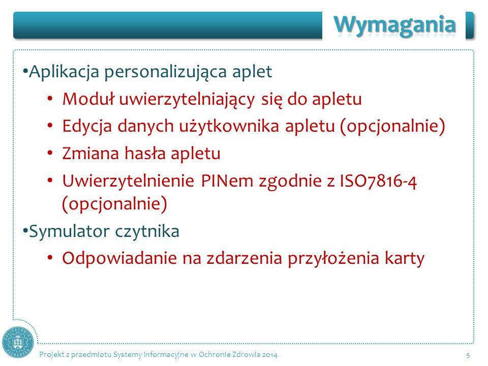 Aplikacja personalizująca aplet Moduł uwierzytelniający się do apletu Edycja danych użytkownika apletu (opcjonalnie) Zmiana hasła apletu Uwierzytelnienie PINem zgodnie z ISO7816-4 (opcjonalnie) Symulator czytnika Odpowiadanie na zdarzenia przyłożenia karty 5 Projekt z przedmiotu Systemy Informacyjne w Ochronie Zdrowia 2014