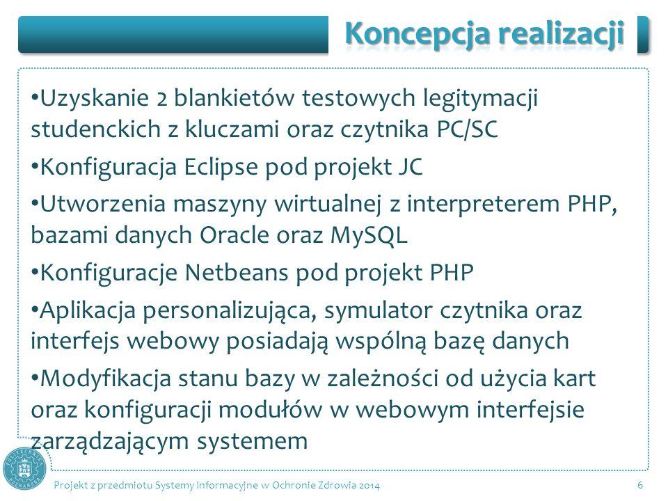 Uzyskanie 2 blankietów testowych legitymacji studenckich z kluczami oraz czytnika PC/SC Konfiguracja Eclipse pod projekt JC Utworzenia maszyny wirtualnej z interpreterem PHP, bazami danych Oracle oraz MySQL Konfiguracje Netbeans pod projekt PHP Aplikacja personalizująca, symulator czytnika oraz interfejs webowy posiadają wspólną bazę danych Modyfikacja stanu bazy w zależności od użycia kart oraz konfiguracji modułów w webowym interfejsie zarządzającym systemem 6 Projekt z przedmiotu Systemy Informacyjne w Ochronie Zdrowia 2014