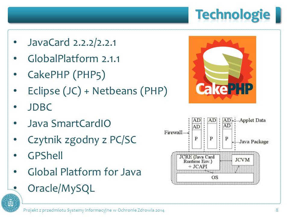 JavaCard 2.2.2/2.2.1 GlobalPlatform 2.1.1 CakePHP (PHP5) Eclipse (JC) + Netbeans (PHP) JDBC Java SmartCardIO Czytnik zgodny z PC/SC GPShell Global Platform for Java Oracle/MySQL 8 Projekt z przedmiotu Systemy Informacyjne w Ochronie Zdrowia 2014
