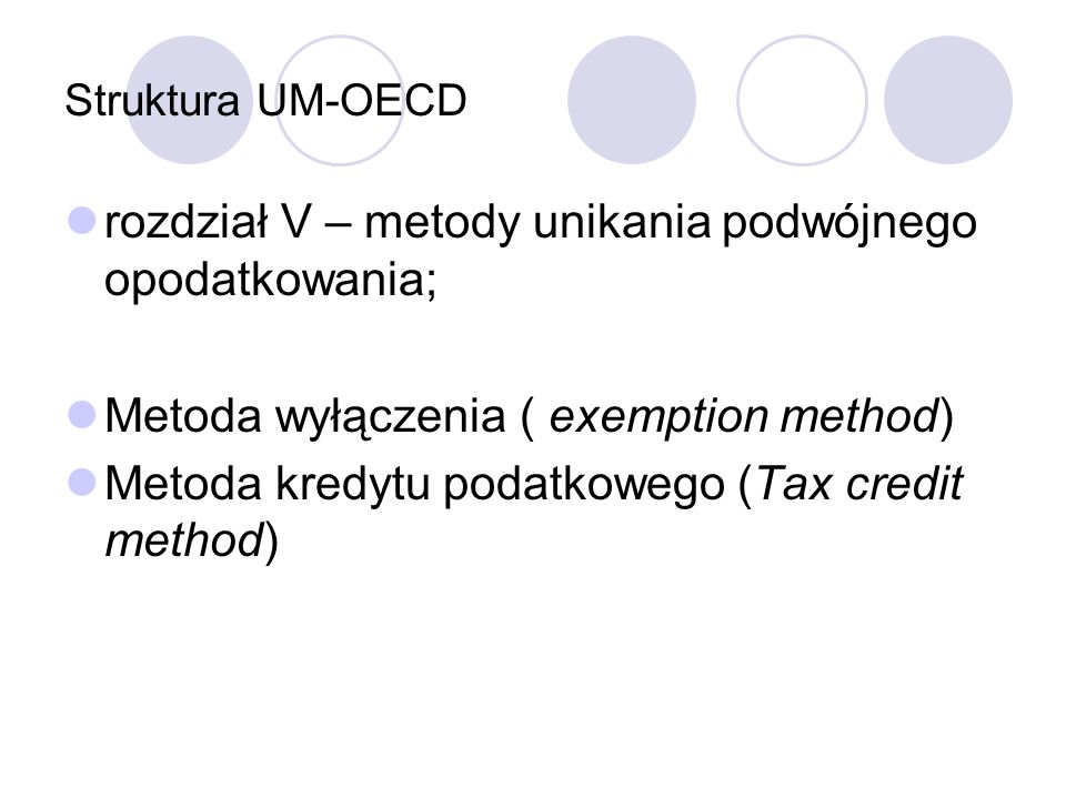 Struktura UM-OECD rozdział V – metody unikania podwójnego opodatkowania; Metoda wyłączenia ( exemption method) Metoda kredytu podatkowego (Tax credit