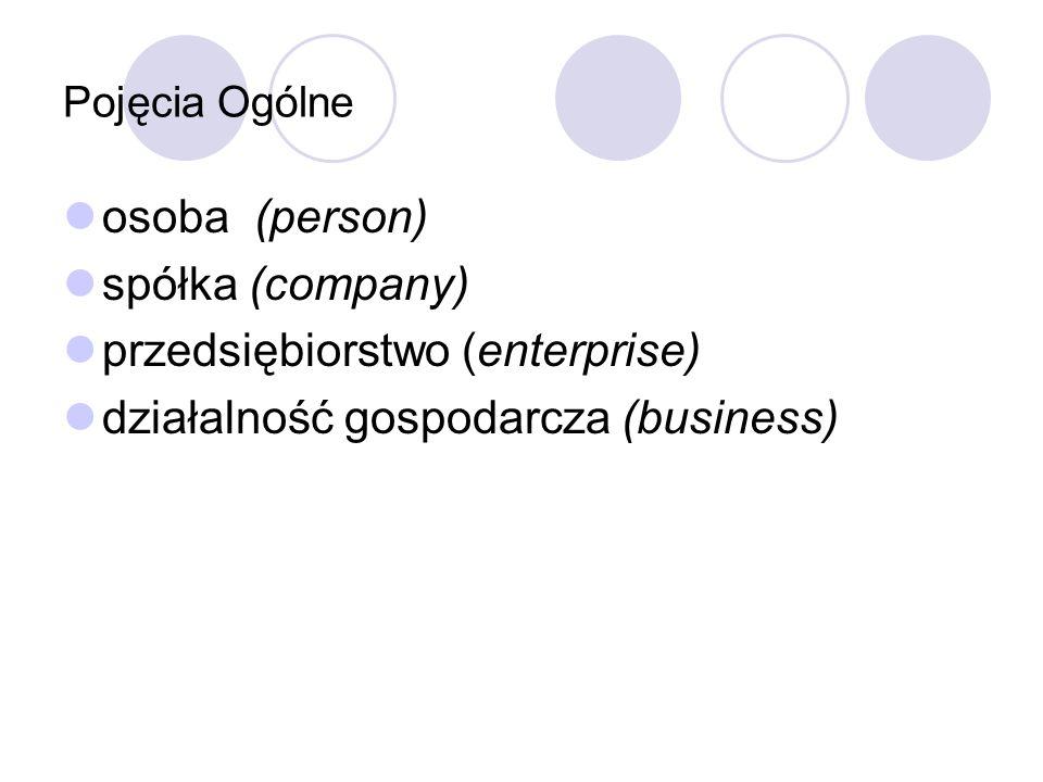 Pojęcia Ogólne osoba (person) spółka (company) przedsiębiorstwo (enterprise) działalność gospodarcza (business)