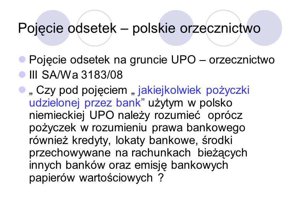 Pojęcie odsetek – polskie orzecznictwo Pojęcie odsetek na gruncie UPO – orzecznictwo III SA/Wa 3183/08 Czy pod pojęciem jakiejkolwiek pożyczki udzielonej przez bank użytym w polsko niemieckiej UPO należy rozumieć oprócz pożyczek w rozumieniu prawa bankowego również kredyty, lokaty bankowe, środki przechowywane na rachunkach bieżących innych banków oraz emisję bankowych papierów wartościowych ?