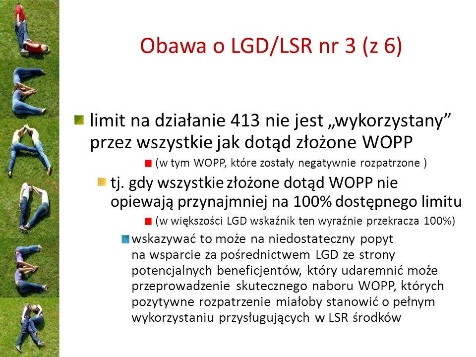Obawa o LGD/LSR nr 3 (z 6) limit na działanie 413 nie jest wykorzystany przez wszystkie jak dotąd złożone WOPP (w tym WOPP, które zostały negatywnie rozpatrzone ) tj.