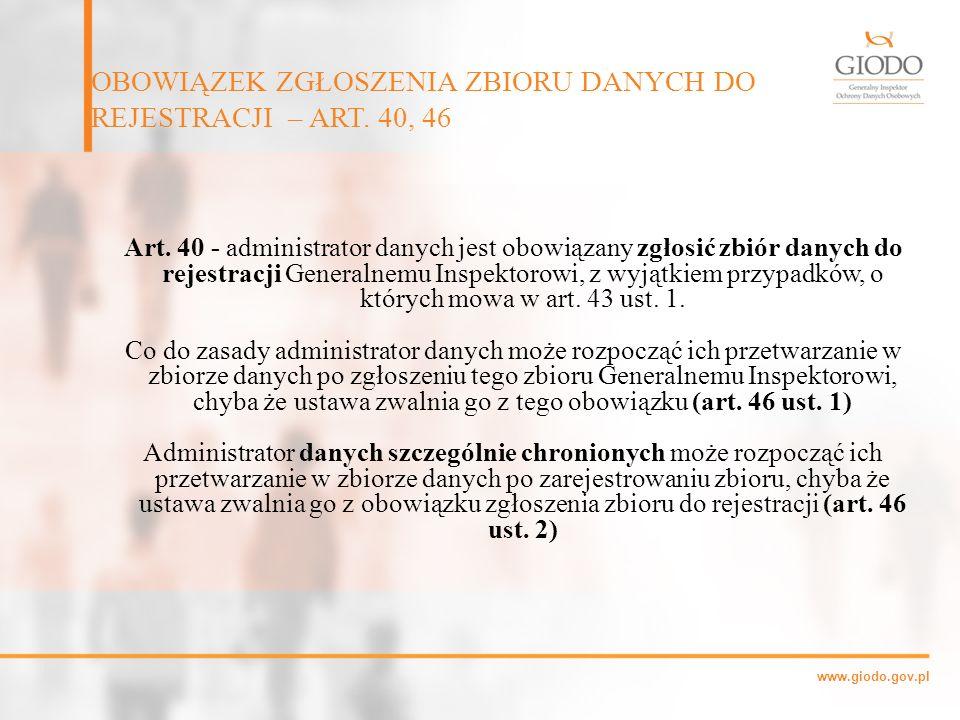 www.giodo.gov.pl Art. 40 - administrator danych jest obowiązany zgłosić zbiór danych do rejestracji Generalnemu Inspektorowi, z wyjątkiem przypadków,