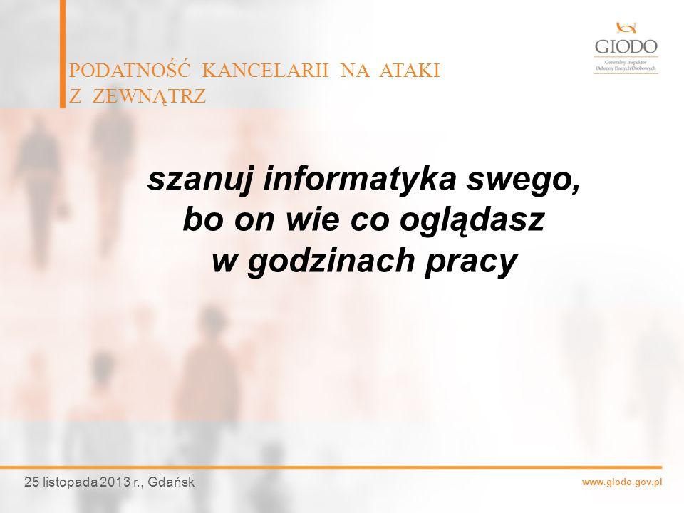 www.giodo.gov.pl PODATNOŚĆ KANCELARII NA ATAKI Z ZEWNĄTRZ 25 listopada 2013 r., Gdańsk szanuj informatyka swego, bo on wie co oglądasz w godzinach pra
