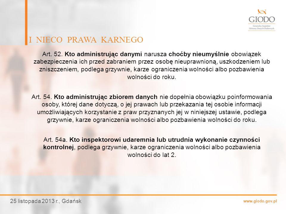 www.giodo.gov.pl I NIECO PRAWA KARNEGO 25 listopada 2013 r., Gdańsk Art. 52. Kto administrując danymi narusza choćby nieumyślnie obowiązek zabezpiecze