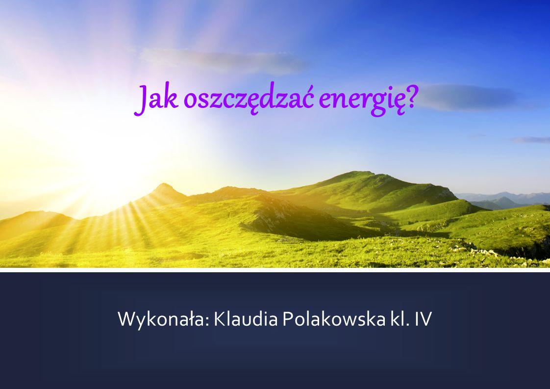 Jak oszczędzać energię? Wykonała: Klaudia Polakowska kl. IV